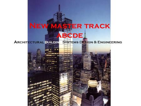 New master track abcde A rchitectural Building Systems Design & Engineering.