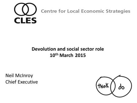 Neil McInroy Chief Executive Centre for Local Economic Strategies Devolution and social sector role 10 th March 2015.