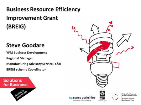 1 Business Resource Efficiency Improvement Grant (BREIG) Steve Goodare YFM Business Development Regional Manager Manufacturing Advisory Service, Y&H BREIG.