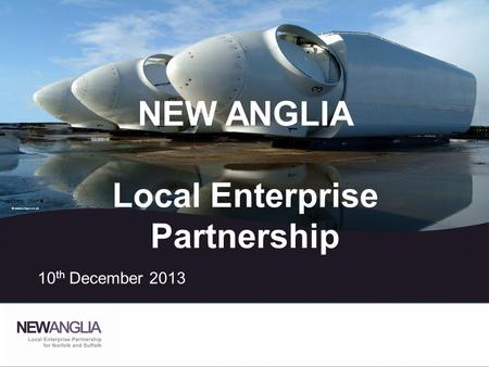 NEW ANGLIA Local Enterprise Partnership 10 th December 2013.