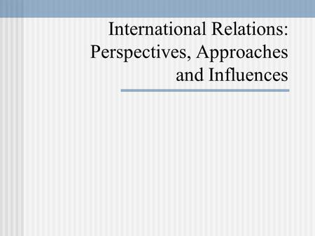 International Relations: Perspectives, Approaches and Influences.
