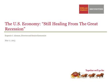 "The U.S. Economy: ""Still Healing From The Great Recession"" Eugenio J. Aleman, Director and Senior Economist May 17, 2013."