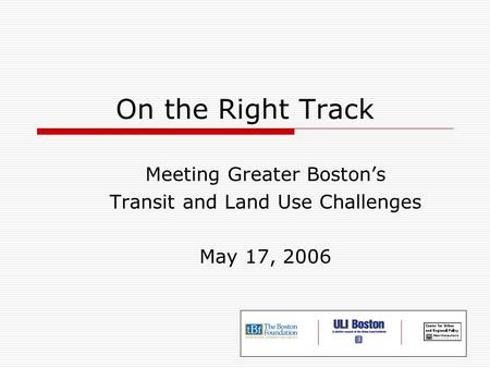 On the Right Track Meeting Greater Boston's Transit and Land Use Challenges May 17, 2006.