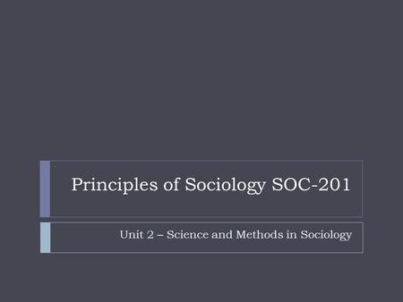 Principles of Sociology SOC-201 Unit 2 – Science and Methods in Sociology.