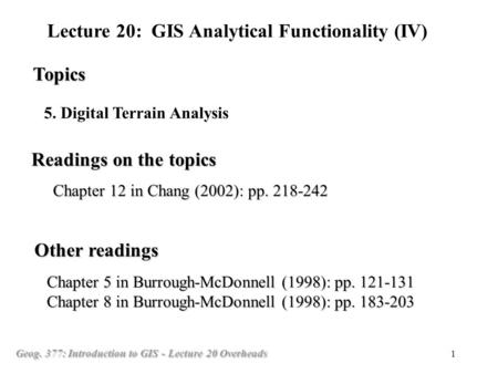 Geog. 377: Introduction to GIS - Lecture 20 Overheads 1 5. Digital Terrain Analysis Topics Lecture 20: GIS Analytical Functionality (IV) Readings on the.