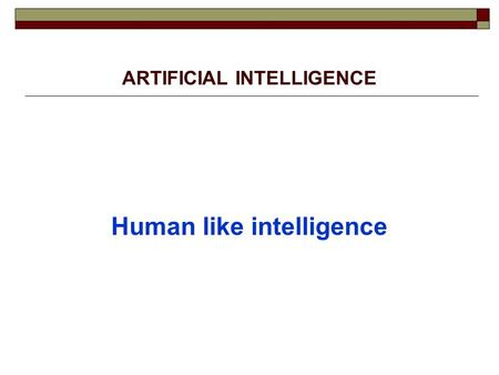 "ARTIFICIAL INTELLIGENCE Human like intelligence Definitions: 1. Focus on intelligent Behaviour ""Behaviour by a machine that, if performed by a human."