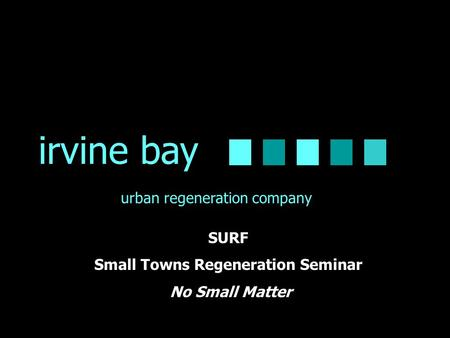 Irvine bay urban regeneration company SURF Small Towns Regeneration Seminar No Small Matter.
