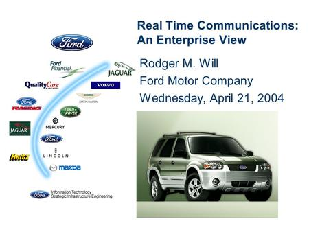 Real Time Communications: An Enterprise View Rodger M. Will Ford Motor Company Wednesday, April 21, 2004.