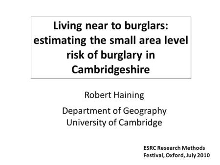 Living near to burglars: estimating the small area level risk of burglary in Cambridgeshire Robert Haining Department of Geography University of Cambridge.