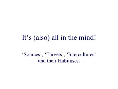 It's (also) all in the mind! 'Sources', 'Targets', 'Intercultures' and their Habituses.