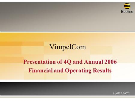 VimpelCom Presentation of 4Q and Annual 2006 Financial and Operating Results April 12, 2007.