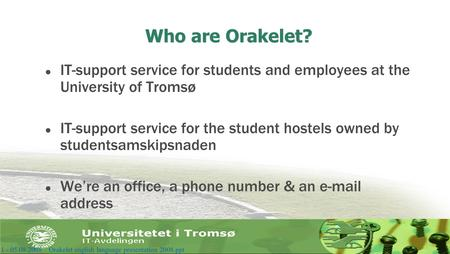 Who are Orakelet? l IT-support service for students and employees at the University of Tromsø l IT-support service for the student hostels owned by studentsamskipsnaden.