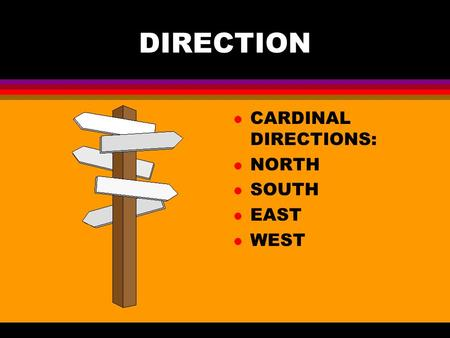 DIRECTION l CARDINAL DIRECTIONS: l NORTH l SOUTH l EAST l WEST.