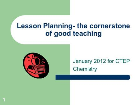 Lesson Planning- the cornerstone of good teaching January 2012 for CTEP Chemistry 1.
