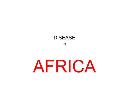 DISEASE in AFRICA. AIDS is the number one killer on the African continent, but there are many Other preventable diseases. Our objective today focuses.