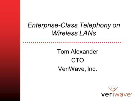 Enterprise-Class Telephony on Wireless LANs Tom Alexander CTO VeriWave, Inc.