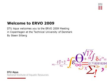 Welcome to ERVO 2009 DTU Aqua welcomes you to the ERVO 2009 Meeting in Copenhagen at the Technical University of Denmark By Steen Silberg.