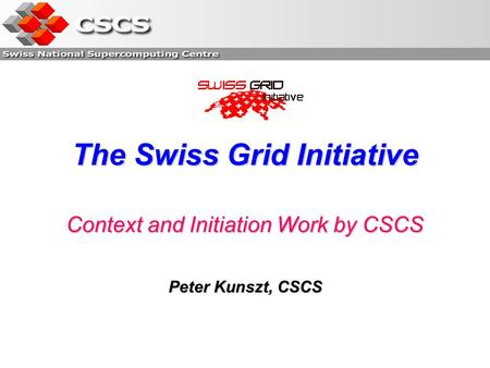 The Swiss Grid Initiative Context and Initiation Work by CSCS Peter Kunszt, CSCS.