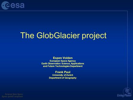 The GlobGlacier project Espen Volden European Space Agency Earth Observation Science, Applications and Future Technologies Department Frank Paul University.