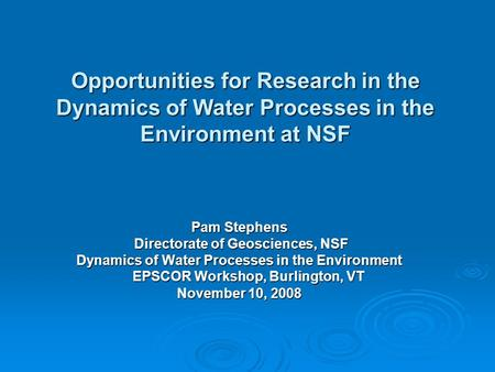 Opportunities for Research in the Dynamics of Water Processes in the Environment at NSF Pam Stephens Directorate of Geosciences, NSF Directorate of Geosciences,