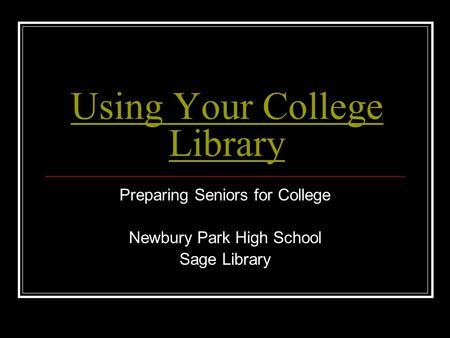 Using Your College Library Preparing Seniors for College Newbury Park High School Sage Library.