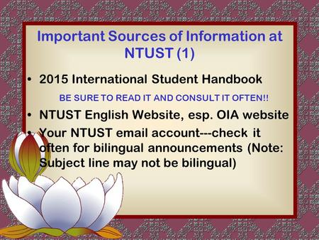 Important Sources of Information at NTUST (1) 2015 International Student Handbook BE SURE TO READ IT AND CONSULT IT OFTEN!! NTUST English Website, esp.
