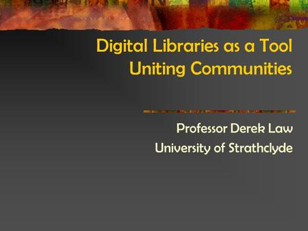Digital Libraries as a Tool Uniting Communities Professor Derek Law University of Strathclyde.