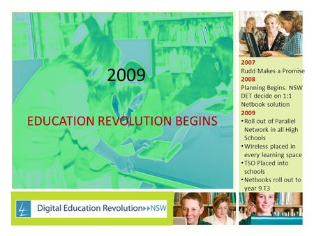 2009 EDUCATION REVOLUTION BEGINS 2007 Rudd Makes a Promise 2008 Planning Begins. NSW DET decide on 1:1 Netbook solution 2009 Roll out of Parallel Network.