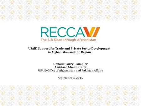 "USAID Support for Trade and Private Sector Development in Afghanistan and the Region Donald ""Larry"" Sampler Assistant Administrator USAID Office of Afghanistan."