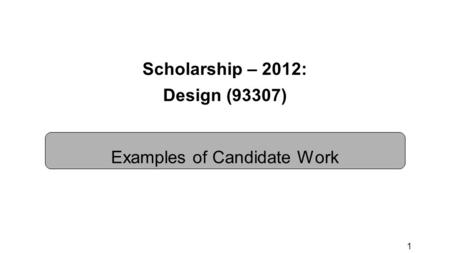 1 Scholarship – 2012: Design (93307) Examples of Candidate Work.