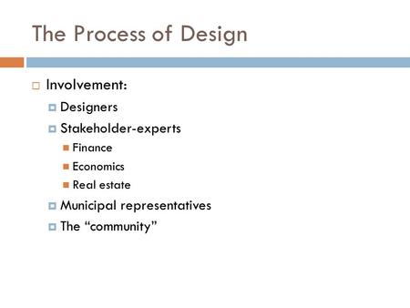 "The Process of Design  Involvement:  Designers  Stakeholder-experts Finance Economics Real estate  Municipal representatives  The ""community"""