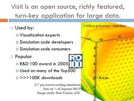 VisIt is an open source, richly featured, turn-key application for large data.  Used by:  Visualization experts  Simulation code developers  Simulation.