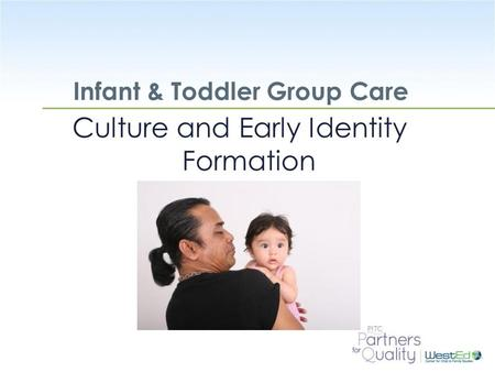 WestEd.org Infant & Toddler Group Care Culture and Early Identity Formation.