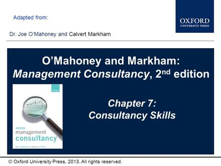 Type author names here © Oxford University Press, 2013. All rights reserved. Chapter 7: Consultancy Skills Dr. Joe O'Mahoney and Calvert Markham O'Mahoney.