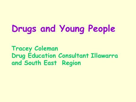 Drugs and Young People Tracey Coleman Drug Education Consultant Illawarra and South East Region.