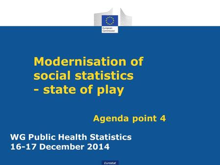 Slide 1WG Public Health Statistics December 2014 Eurostat Modernisation of social statistics - state of play Agenda point 4 WG Public Health Statistics.