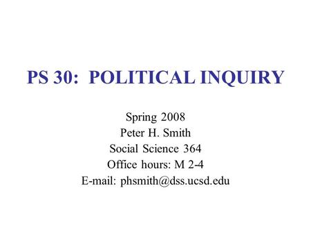 PS 30: POLITICAL INQUIRY Spring 2008 Peter H. Smith Social Science 364 Office hours: M 2-4