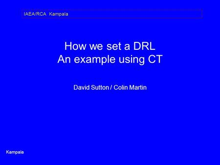 How we set a DRL An example using CT David Sutton / Colin Martin Kampala IAEA/RCA Kampala.