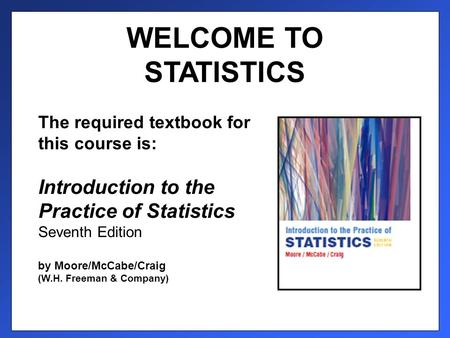 WELCOME TO STATISTICS The required textbook for this course is: Introduction to the Practice of Statistics Seventh Edition by Moore/McCabe/Craig (W.H.