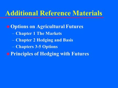 Additional Reference Materials u Options on Agricultural Futures –Chapter 1 The Markets –Chapter 2 Hedging and Basis –Chapters 3-5 Options u Principles.