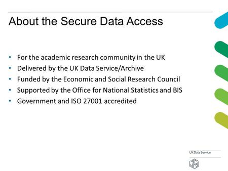 About the Secure Data Access For the academic research community in the UK Delivered by the UK Data Service/Archive Funded by the Economic and Social Research.