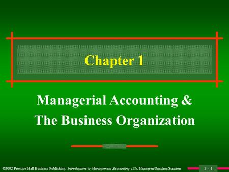 ©2002 Prentice Hall Business Publishing, Introduction to Management Accounting 12/e, Horngren/Sundem/Stratton 1 - 1 Chapter 1 Managerial Accounting & The.