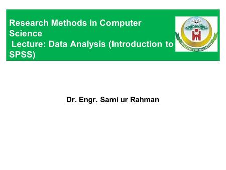 Dr. Engr. Sami ur Rahman Research Methods in Computer Science Lecture: Data Analysis (Introduction to SPSS)