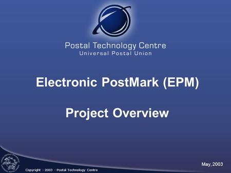 Electronic PostMark (EPM) Project Overview May, 2003 Copyright - 2003 - Postal Technology Centre.