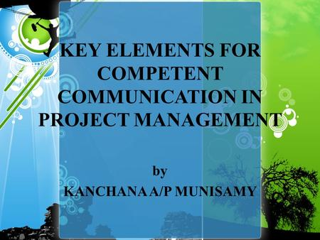 KEY ELEMENTS FOR COMPETENT COMMUNICATION IN PROJECT MANAGEMENT by KANCHANA A/P MUNISAMY.