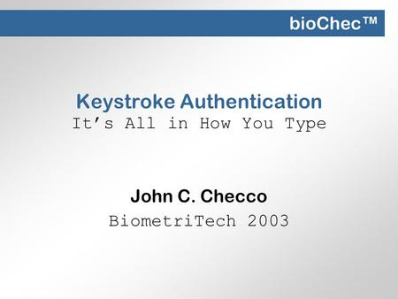Keystroke Authentication It's All in How You Type John C. Checco BiometriTech 2003 bioChec™