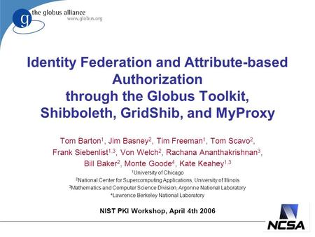 Identity Federation and Attribute-based Authorization through the Globus Toolkit, Shibboleth, GridShib, and MyProxy Tom Barton 1, Jim Basney 2, Tim Freeman.