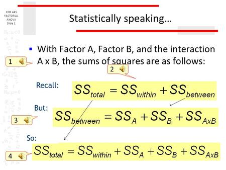 KNR 445 FACTORIAL ANOVA Slide 1 Statistically speaking…  With Factor A, Factor B, and the interaction A x B, the sums of squares are as follows: Recall:
