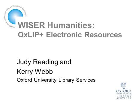 WISER Humanities: OxLIP+ Electronic Resources Judy Reading and Kerry Webb Oxford University Library Services.