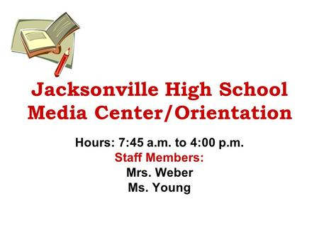 Jacksonville High School Media Center/Orientation Hours: 7:45 a.m. to 4:00 p.m. Staff Members: Mrs. Weber Ms. Young.